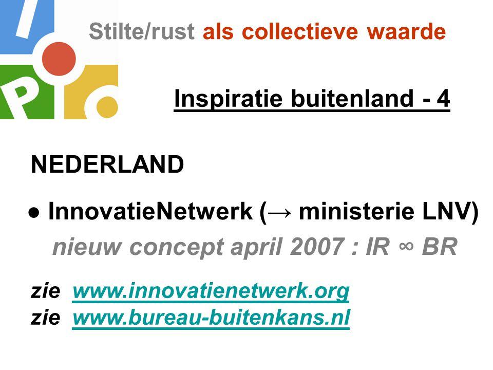 Stilte/rust als collectieve waarde Inspiratie buitenland - 4 ● InnovatieNetwerk (→ ministerie LNV) nieuw concept april 2007 : IR ∞ BR NEDERLAND zie ww