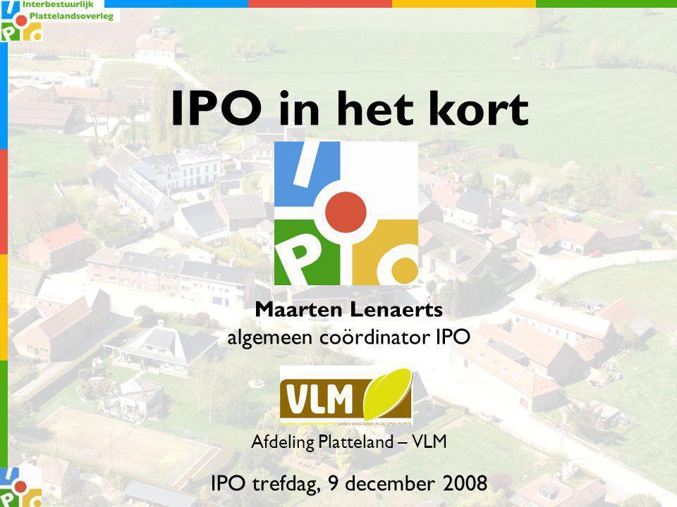 IPO in het kort Maarten Lenaerts algemeen coördinator IPO Afdeling Platteland – VLM IPO trefdag, 9 december 2008