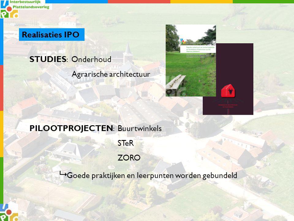 Realisaties IPO STUDIES : Onderhoud Agrarische architectuur PILOOTPROJECTEN : Buurtwinkels STeR ZORO  Goede praktijken en leerpunten worden gebundeld