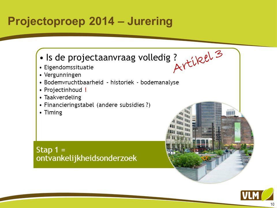 10 Projectoproep 2014 – Jurering Is de projectaanvraag volledig ? Eigendomssituatie Vergunningen Bodemvruchtbaarheid – historiek - bodemanalyse Projec