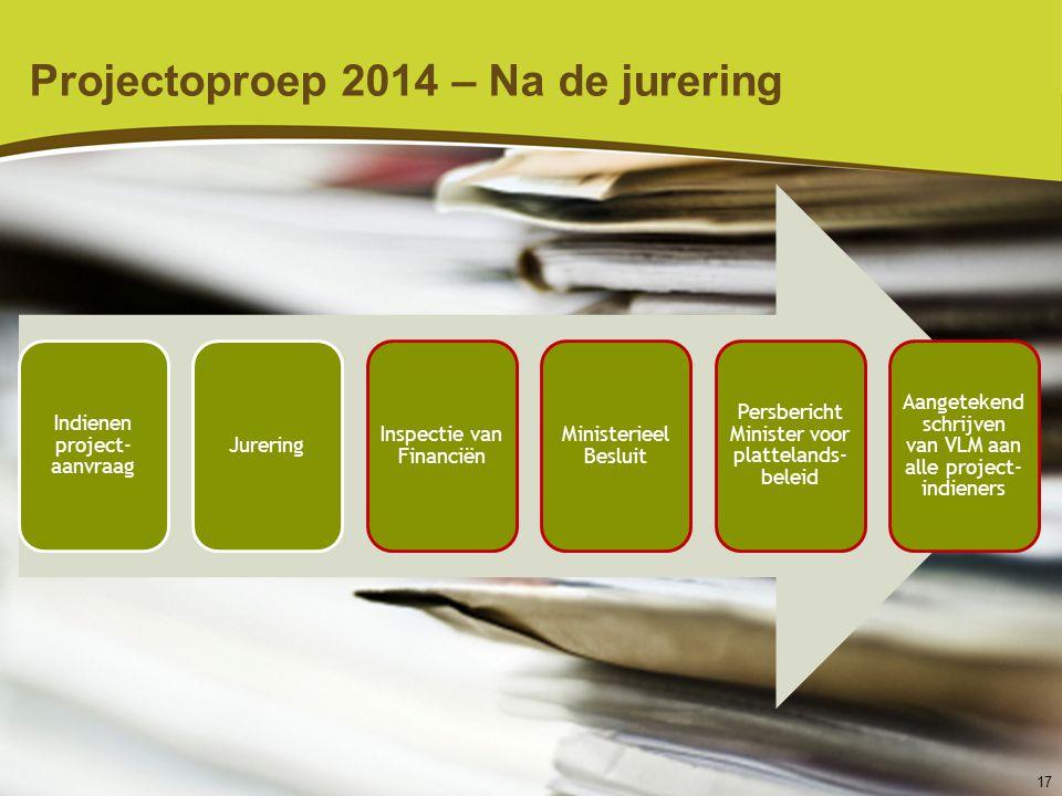 17 Projectoproep 2014 – Na de jurering Indienen project- aanvraag Jurering Inspectie van Financiën Ministerieel Besluit Persbericht Minister voor plat