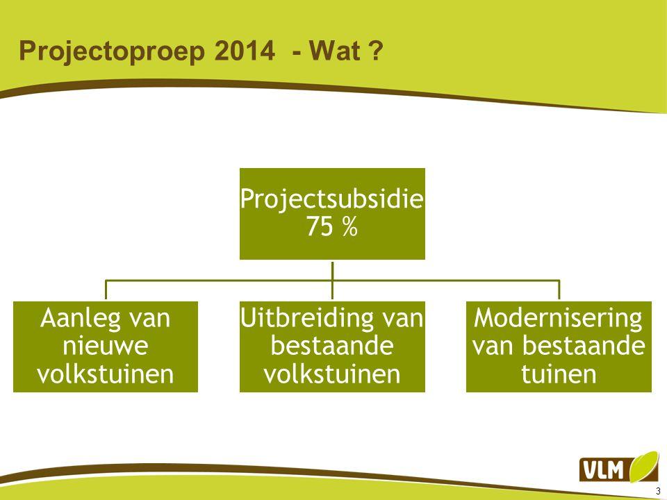 3 Projectoproep 2014 - Wat ? Projectsubsidie 75 % Aanleg van nieuwe volkstuinen Uitbreiding van bestaande volkstuinen Modernisering van bestaande tuin
