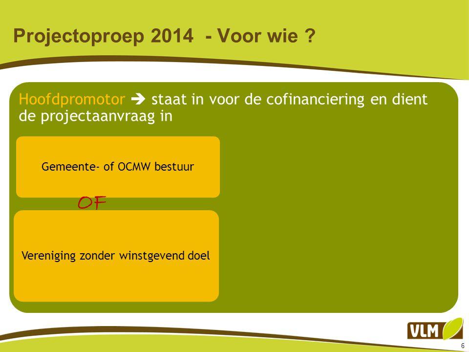 6 Projectoproep 2014 - Voor wie ? Hoofdpromotor  staat in voor de cofinanciering en dient de projectaanvraag in Gemeente- of OCMW bestuur Vereniging