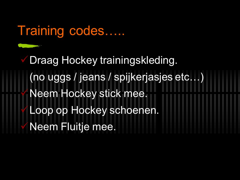 Training codes….. Draag Hockey trainingskleding. (no uggs / jeans / spijkerjasjes etc…) Neem Hockey stick mee. Loop op Hockey schoenen. Neem Fluitje m