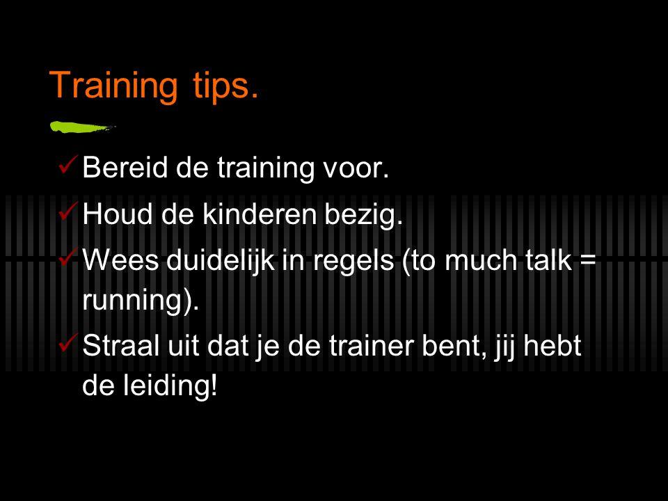 Training tips. Bereid de training voor. Houd de kinderen bezig. Wees duidelijk in regels (to much talk = running). Straal uit dat je de trainer bent,