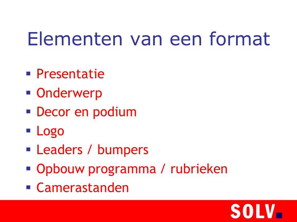 Elementen van een format  Presentatie  Onderwerp  Decor en podium  Logo  Leaders / bumpers  Opbouw programma / rubrieken  Camerastanden