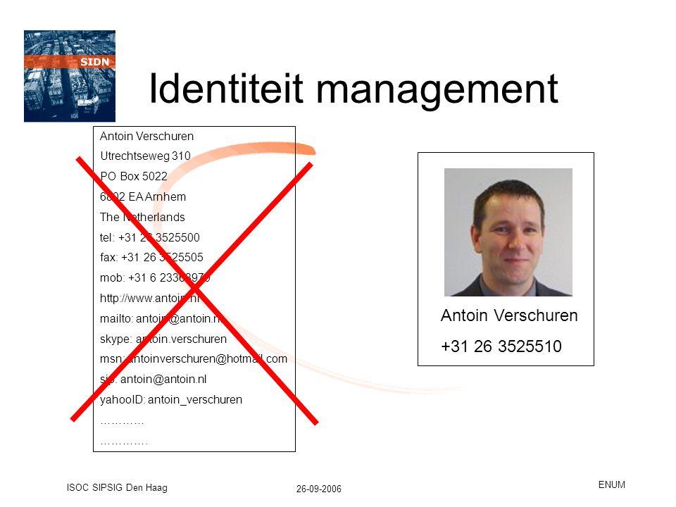 26-09-2006 ISOC SIPSIG Den Haag ENUM Identiteit management Antoin Verschuren Utrechtseweg 310 PO Box 5022 6802 EA Arnhem The Netherlands tel: +31 26 3525500 fax: +31 26 3525505 mob: +31 6 23368970 http://www.antoin.nl mailto: antoin@antoin.nl skype: antoin.verschuren msn: antoinverschuren@hotmail.com sip: antoin@antoin.nl yahooID: antoin_verschuren ………… ………….