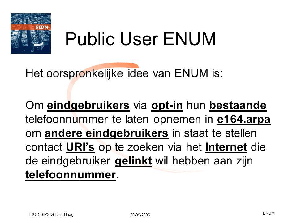 26-09-2006 ISOC SIPSIG Den Haag ENUM Public User ENUM Het oorspronkelijke idee van ENUM is: Om eindgebruikers via opt-in hun bestaande telefoonnummer te laten opnemen in e164.arpa om andere eindgebruikers in staat te stellen contact URI's op te zoeken via het Internet die de eindgebruiker gelinkt wil hebben aan zijn telefoonnummer.
