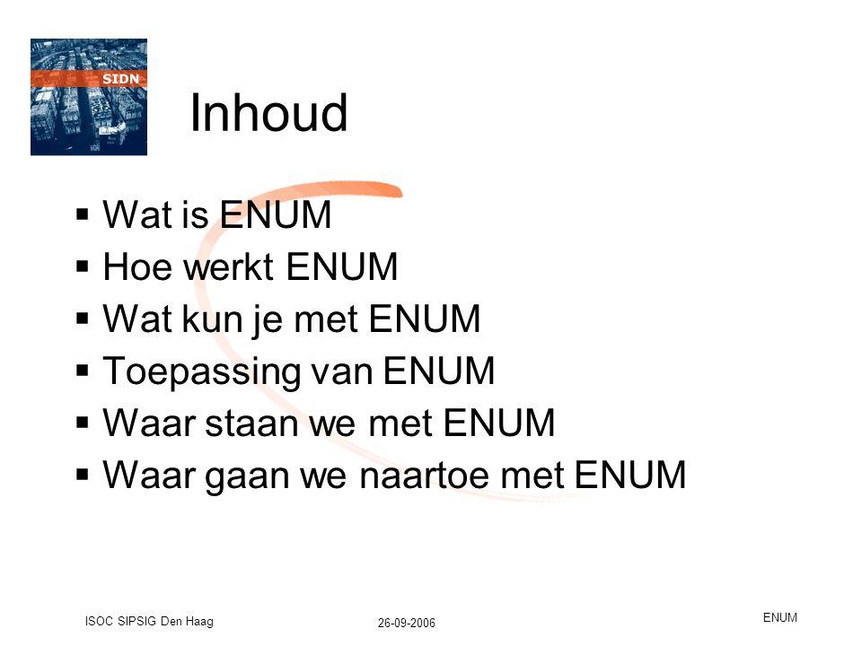 26-09-2006 ISOC SIPSIG Den Haag ENUM Inhoud  Wat is ENUM  Hoe werkt ENUM  Wat kun je met ENUM  Toepassing van ENUM  Waar staan we met ENUM  Waar gaan we naartoe met ENUM