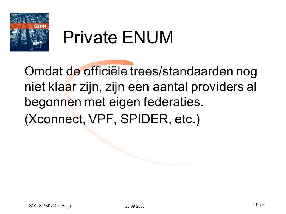 26-09-2006 ISOC SIPSIG Den Haag ENUM Private ENUM Omdat de officiële trees/standaarden nog niet klaar zijn, zijn een aantal providers al begonnen met eigen federaties.