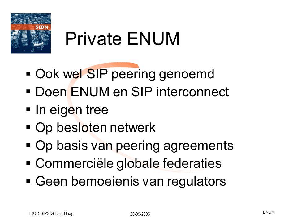 26-09-2006 ISOC SIPSIG Den Haag ENUM Private ENUM  Ook wel SIP peering genoemd  Doen ENUM en SIP interconnect  In eigen tree  Op besloten netwerk  Op basis van peering agreements  Commerciële globale federaties  Geen bemoeienis van regulators
