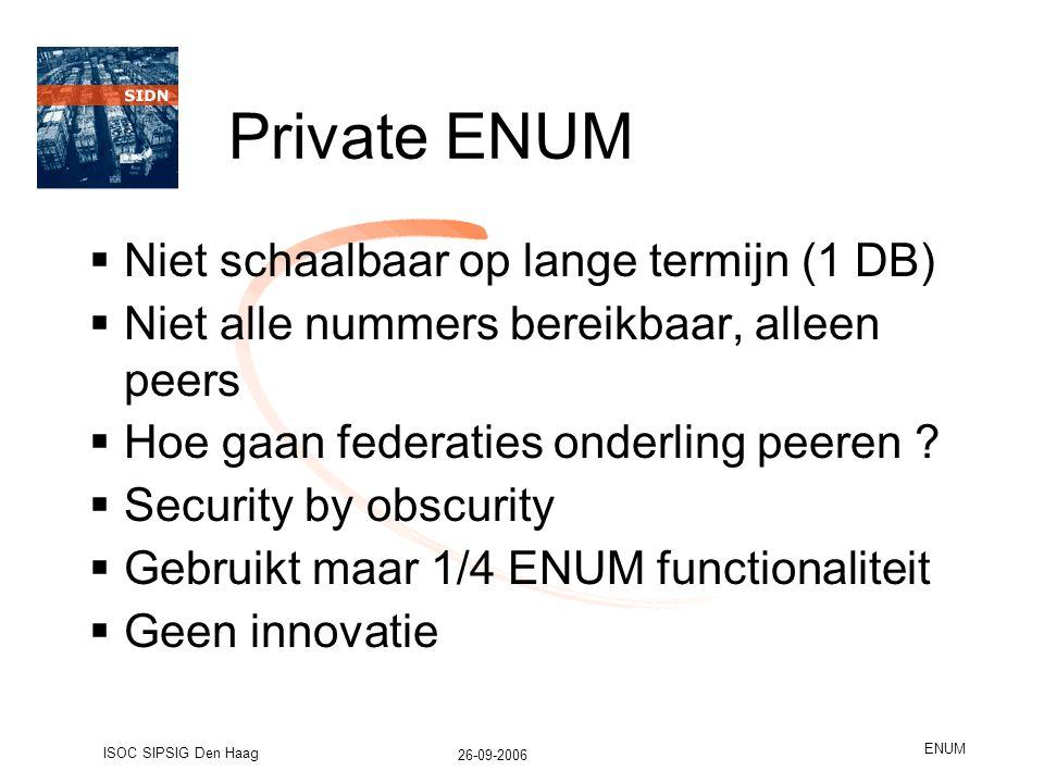 26-09-2006 ISOC SIPSIG Den Haag ENUM Private ENUM  Niet schaalbaar op lange termijn (1 DB)  Niet alle nummers bereikbaar, alleen peers  Hoe gaan federaties onderling peeren .
