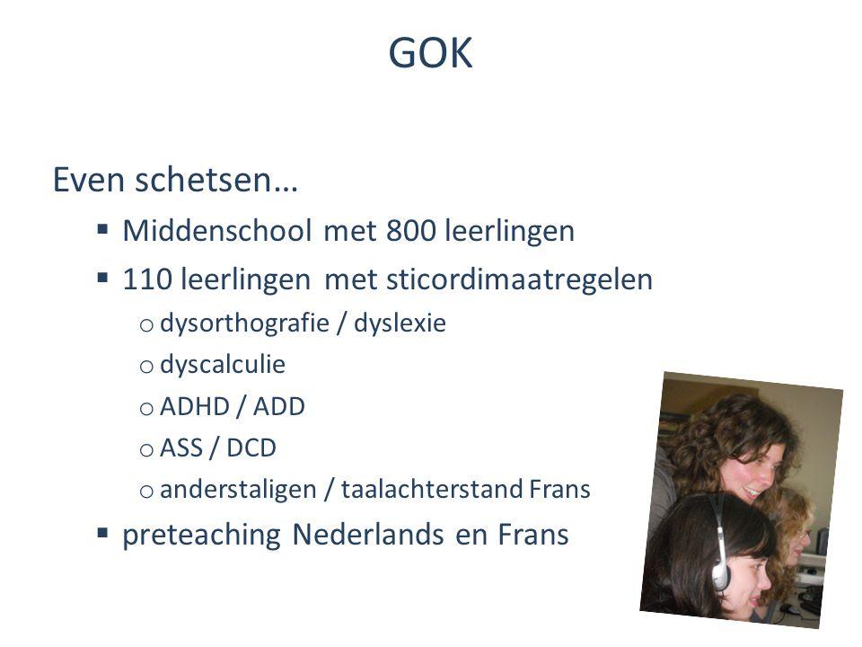 GOK Even schetsen…  Middenschool met 800 leerlingen  110 leerlingen met sticordimaatregelen o dysorthografie / dyslexie o dyscalculie o ADHD / ADD o