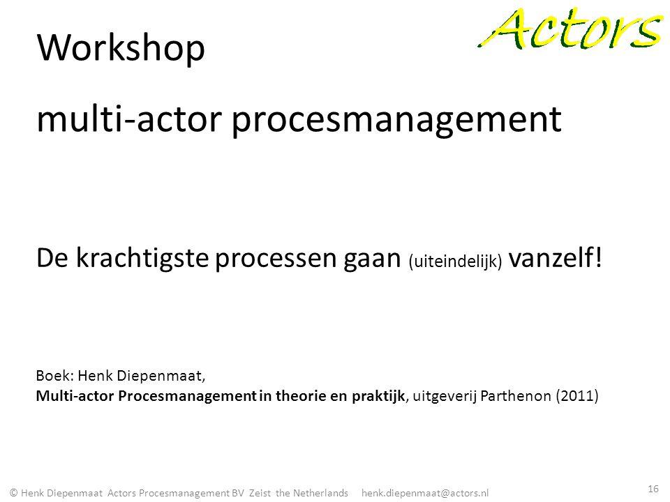 © Henk Diepenmaat Actors Procesmanagement BV Zeist the Netherlands henk.diepenmaat@actors.nl Workshop multi-actor procesmanagement De krachtigste proc