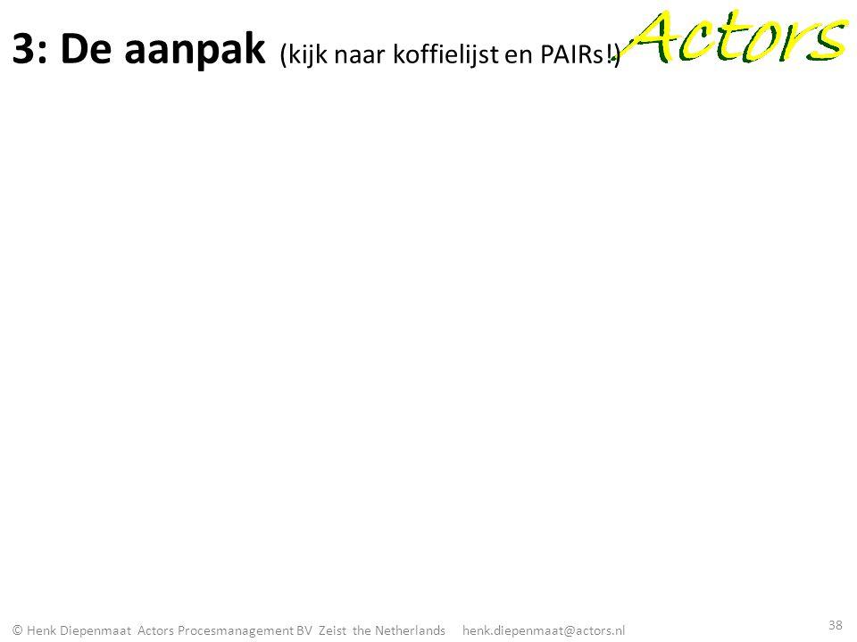 © Henk Diepenmaat Actors Procesmanagement BV Zeist the Netherlands henk.diepenmaat@actors.nl 3: De aanpak (kijk naar koffielijst en PAIRs!) 38