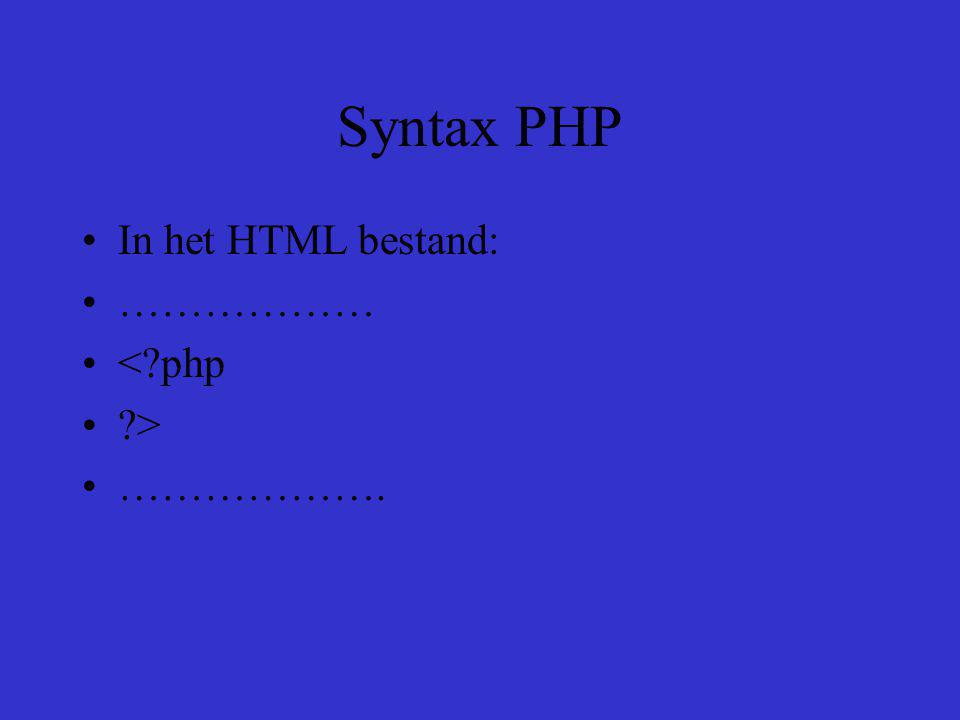 Syntax PHP In het HTML bestand: ……………… < php > ……………….