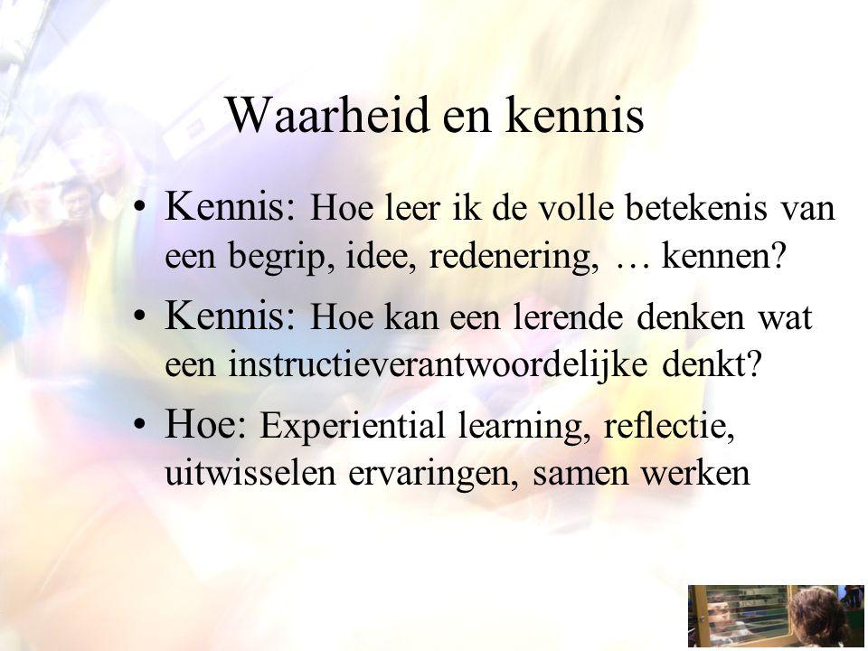 Waarheid en kennis Kennis: Hoe leer ik de volle betekenis van een begrip, idee, redenering, … kennen? Kennis: Hoe kan een lerende denken wat een instr
