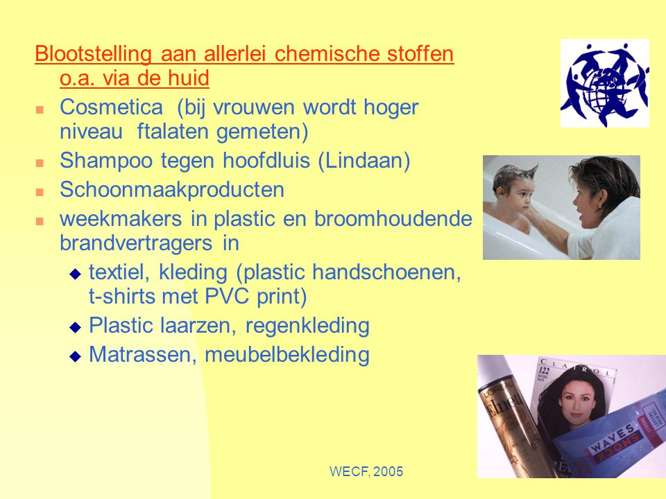 WECF, 200514 Blootstelling aan allerlei chemische stoffen o.a. via de huid Cosmetica (bij vrouwen wordt hoger niveau ftalaten gemeten) Shampoo tegen h