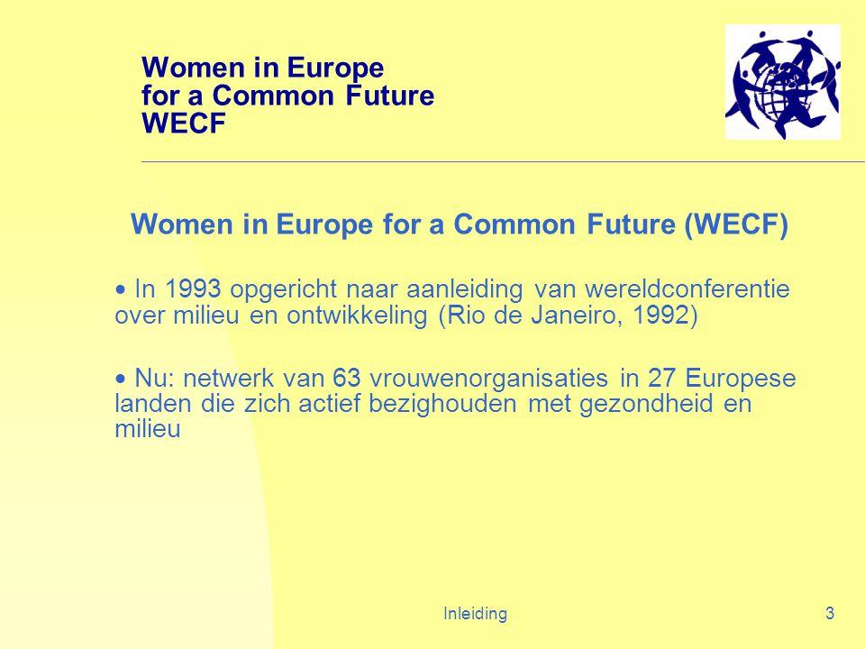 Inleiding3 Women in Europe for a Common Future WECF Women in Europe for a Common Future (WECF)  In 1993 opgericht naar aanleiding van wereldconferentie over milieu en ontwikkeling (Rio de Janeiro, 1992)  Nu: netwerk van 63 vrouwenorganisaties in 27 Europese landen die zich actief bezighouden met gezondheid en milieu