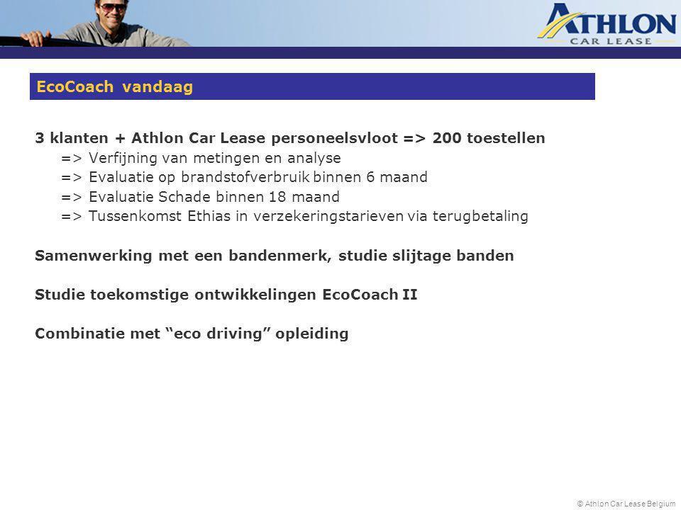 © Athlon Car Lease Belgium 3 klanten + Athlon Car Lease personeelsvloot => 200 toestellen => Verfijning van metingen en analyse => Evaluatie op brandstofverbruik binnen 6 maand => Evaluatie Schade binnen 18 maand => Tussenkomst Ethias in verzekeringstarieven via terugbetaling Samenwerking met een bandenmerk, studie slijtage banden Studie toekomstige ontwikkelingen EcoCoach II Combinatie met eco driving opleiding EcoCoach vandaag