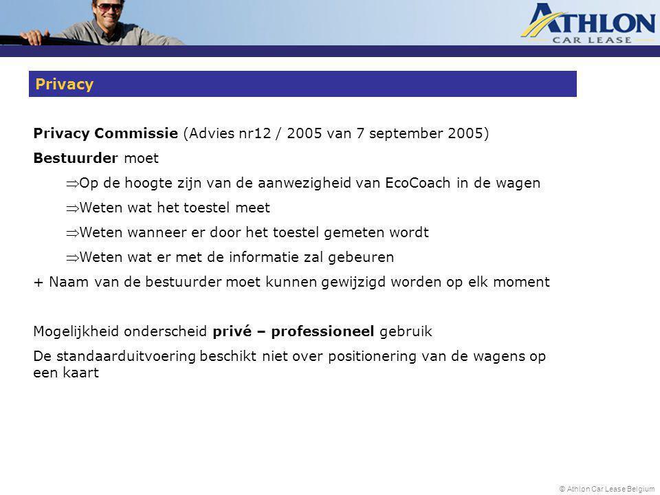© Athlon Car Lease Belgium Privacy Commissie (Advies nr12 / 2005 van 7 september 2005) Bestuurder moet  Op de hoogte zijn van de aanwezigheid van EcoCoach in de wagen  Weten wat het toestel meet  Weten wanneer er door het toestel gemeten wordt  Weten wat er met de informatie zal gebeuren + Naam van de bestuurder moet kunnen gewijzigd worden op elk moment Mogelijkheid onderscheid privé – professioneel gebruik De standaarduitvoering beschikt niet over positionering van de wagens op een kaart Privacy
