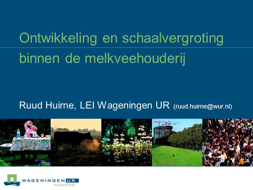 Ontwikkeling en schaalvergroting binnen de melkveehouderij Ruud Huirne, LEI Wageningen UR (ruud.huirne@wur.nl)