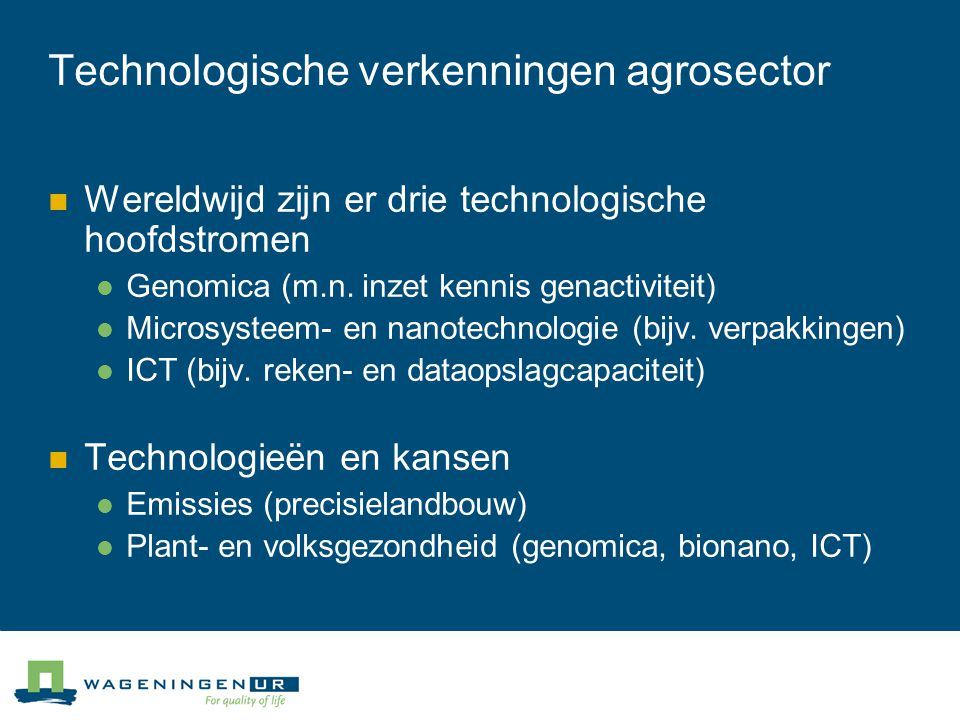 Technologische verkenningen agrosector Wereldwijd zijn er drie technologische hoofdstromen Genomica (m.n. inzet kennis genactiviteit) Microsysteem- en