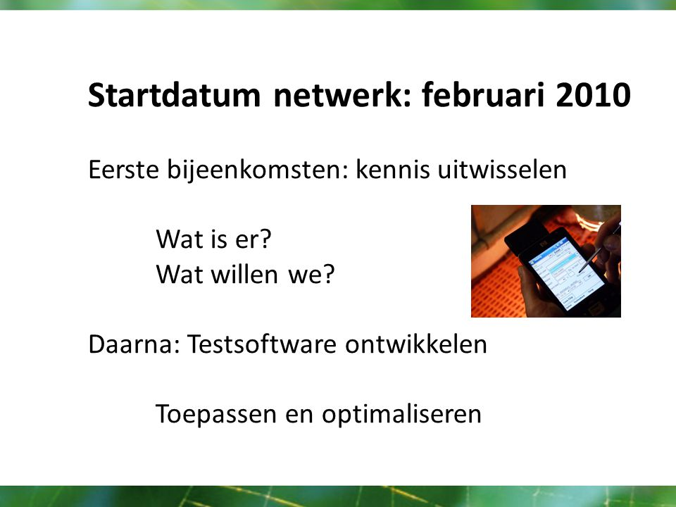 Startdatum netwerk: februari 2010 Eerste bijeenkomsten: kennis uitwisselen Wat is er.