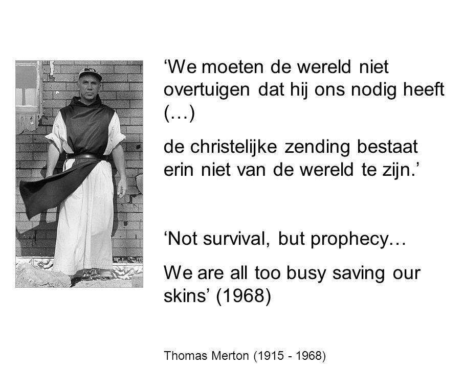 'We moeten de wereld niet overtuigen dat hij ons nodig heeft (…) de christelijke zending bestaat erin niet van de wereld te zijn.' 'Not survival, but prophecy… We are all too busy saving our skins' (1968) Thomas Merton (1915 - 1968)