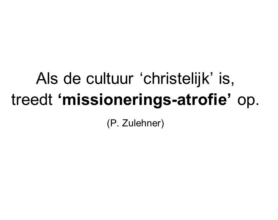 Als de cultuur 'christelijk' is, treedt 'missionerings-atrofie' op. (P. Zulehner)