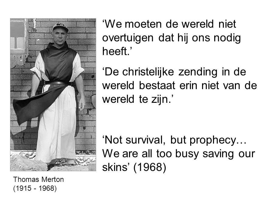 'We moeten de wereld niet overtuigen dat hij ons nodig heeft.' 'De christelijke zending in de wereld bestaat erin niet van de wereld te zijn.' 'Not survival, but prophecy… We are all too busy saving our skins' (1968) Thomas Merton (1915 - 1968)