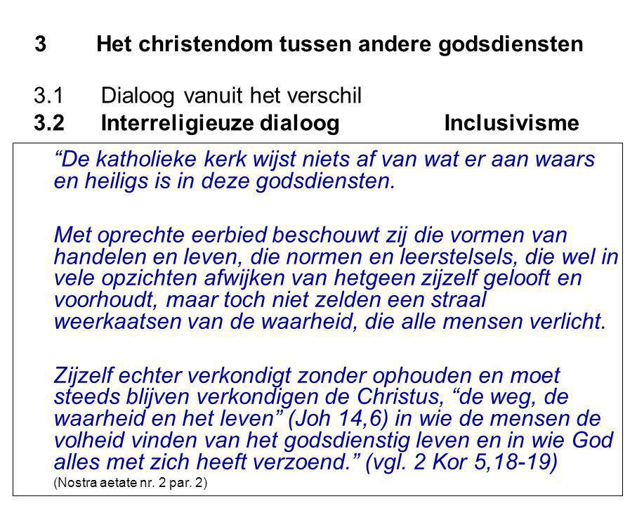 3Het christendom tussen andere godsdiensten De katholieke kerk wijst niets af van wat er aan waars en heiligs is in deze godsdiensten.