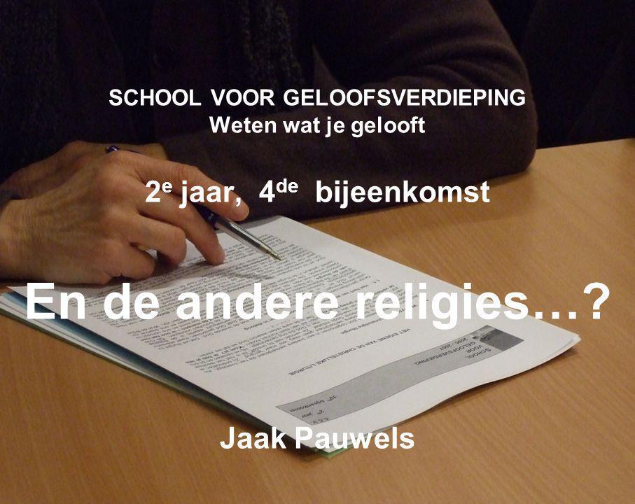 SCHOOL VOOR GELOOFSVERDIEPING Weten wat je gelooft 2 e jaar, 4 de bijeenkomst En de andere religies….