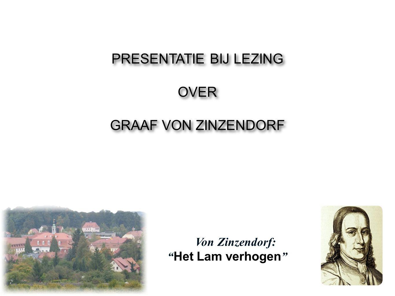 """PRESENTATIE BIJ LEZING OVER GRAAF VON ZINZENDORF PRESENTATIE BIJ LEZING OVER GRAAF VON ZINZENDORF Von Zinzendorf: """" Het Lam verhogen """""""