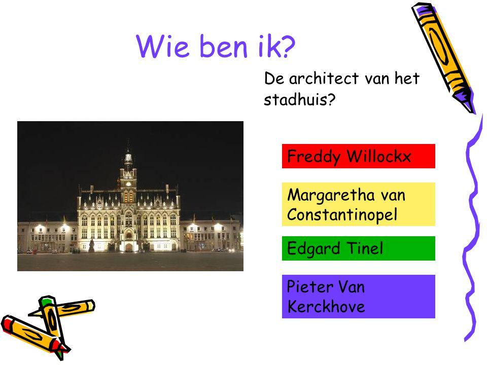 Wie ben ik? De architect van het stadhuis? Freddy Willockx Margaretha van Constantinopel Edgard Tinel Pieter Van Kerckhove