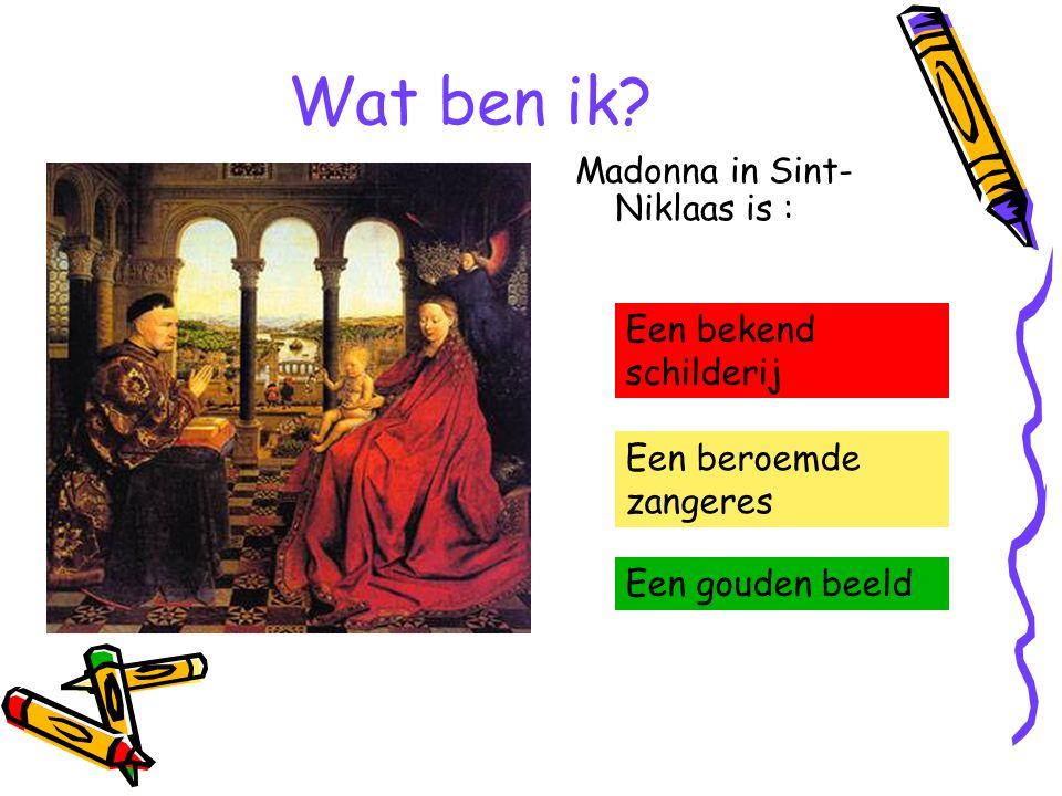Wat ben ik? Madonna in Sint- Niklaas is : Een bekend schilderij Een beroemde zangeres Een gouden beeld
