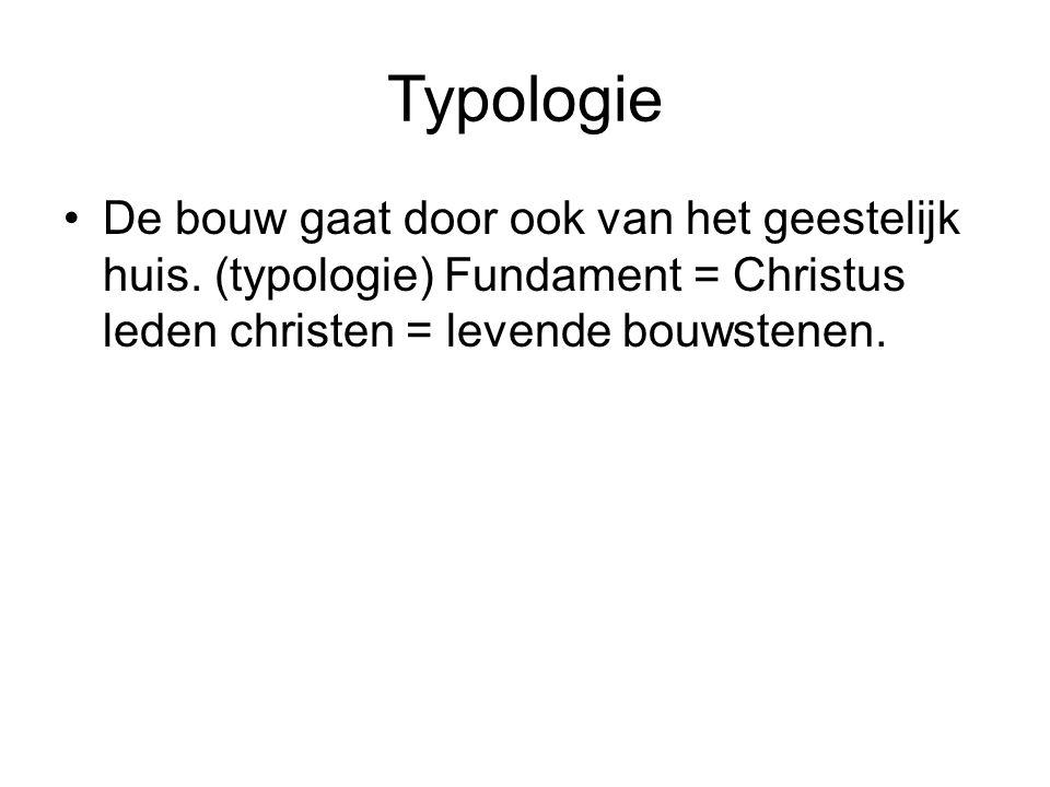 Typologie De bouw gaat door ook van het geestelijk huis. (typologie) Fundament = Christus leden christen = levende bouwstenen.