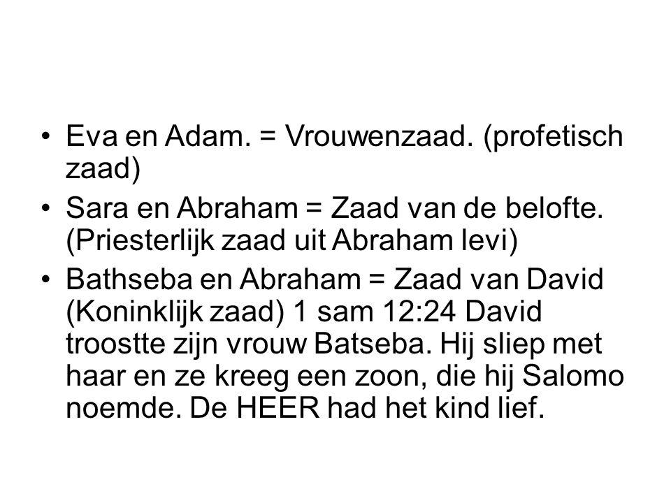 Eva en Adam. = Vrouwenzaad. (profetisch zaad) Sara en Abraham = Zaad van de belofte. (Priesterlijk zaad uit Abraham levi) Bathseba en Abraham = Zaad v