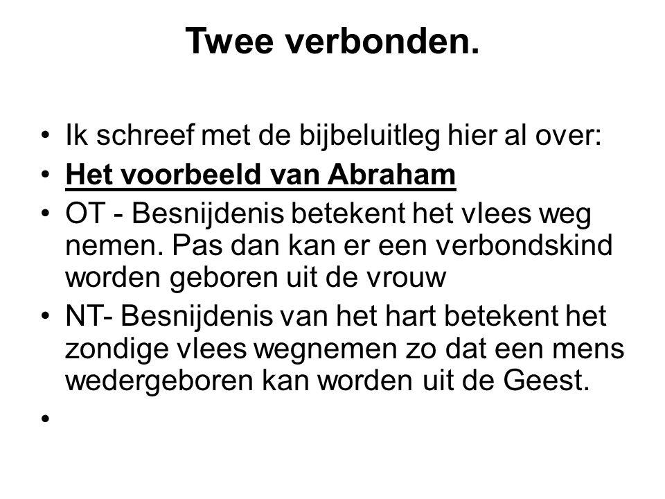 Twee verbonden. Ik schreef met de bijbeluitleg hier al over: Het voorbeeld van Abraham OT - Besnijdenis betekent het vlees weg nemen. Pas dan kan er e