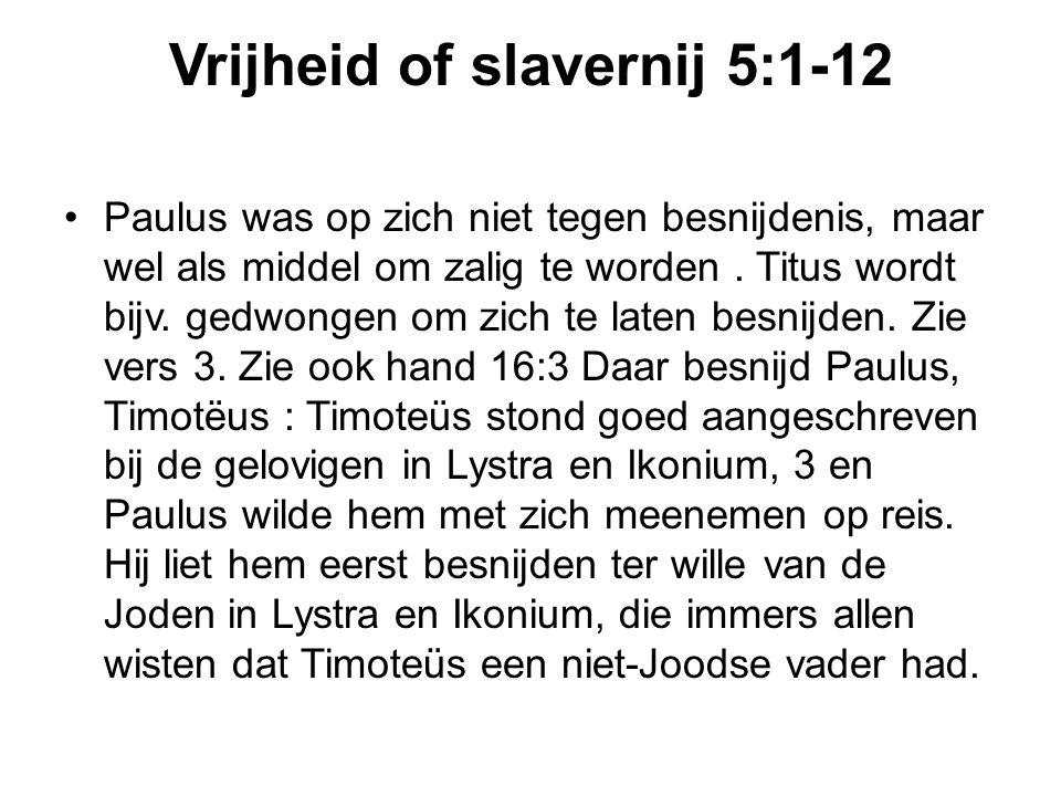 Vrijheid of slavernij 5:1-12 Paulus was op zich niet tegen besnijdenis, maar wel als middel om zalig te worden. Titus wordt bijv. gedwongen om zich te