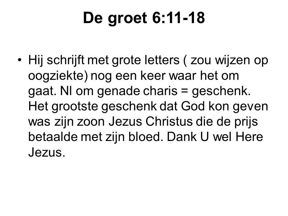 De groet 6:11-18 Hij schrijft met grote letters ( zou wijzen op oogziekte) nog een keer waar het om gaat. Nl om genade charis = geschenk. Het grootste