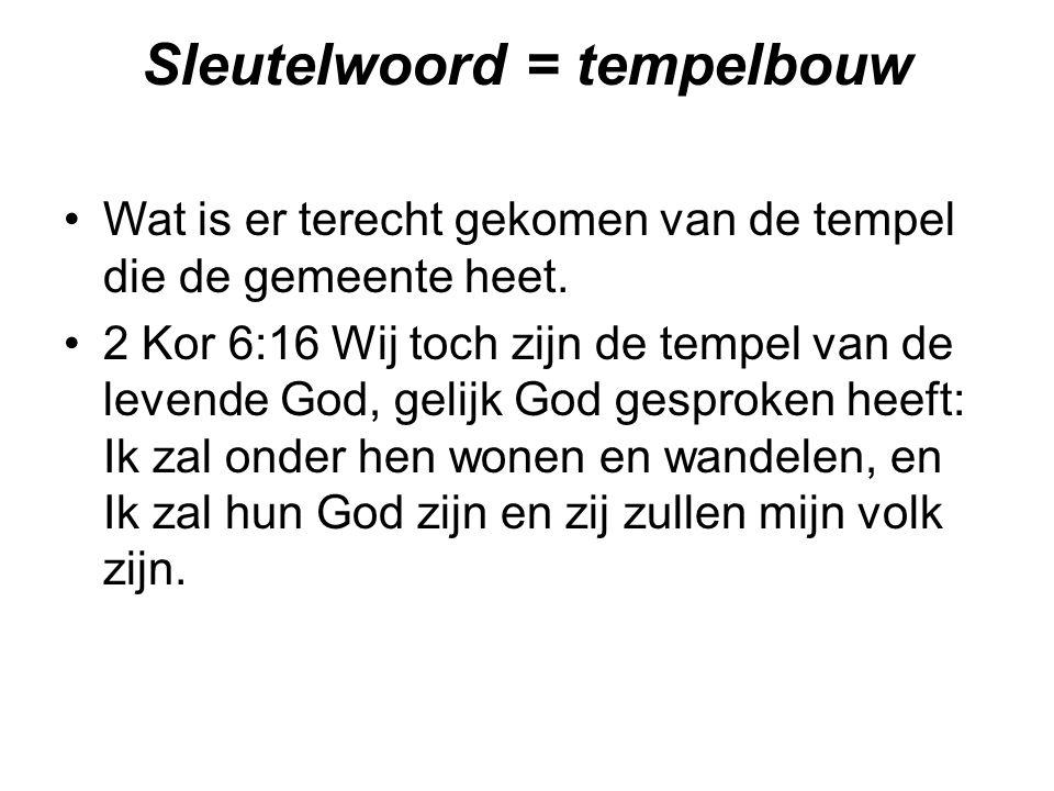 Sleutelwoord = tempelbouw Wat is er terecht gekomen van de tempel die de gemeente heet. 2 Kor 6:16 Wij toch zijn de tempel van de levende God, gelijk