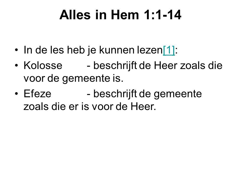 Alles in Hem 1:1-14 In de les heb je kunnen lezen[1]:[1] Kolosse - beschrijft de Heer zoals die voor de gemeente is. Efeze - beschrijft de gemeente zo