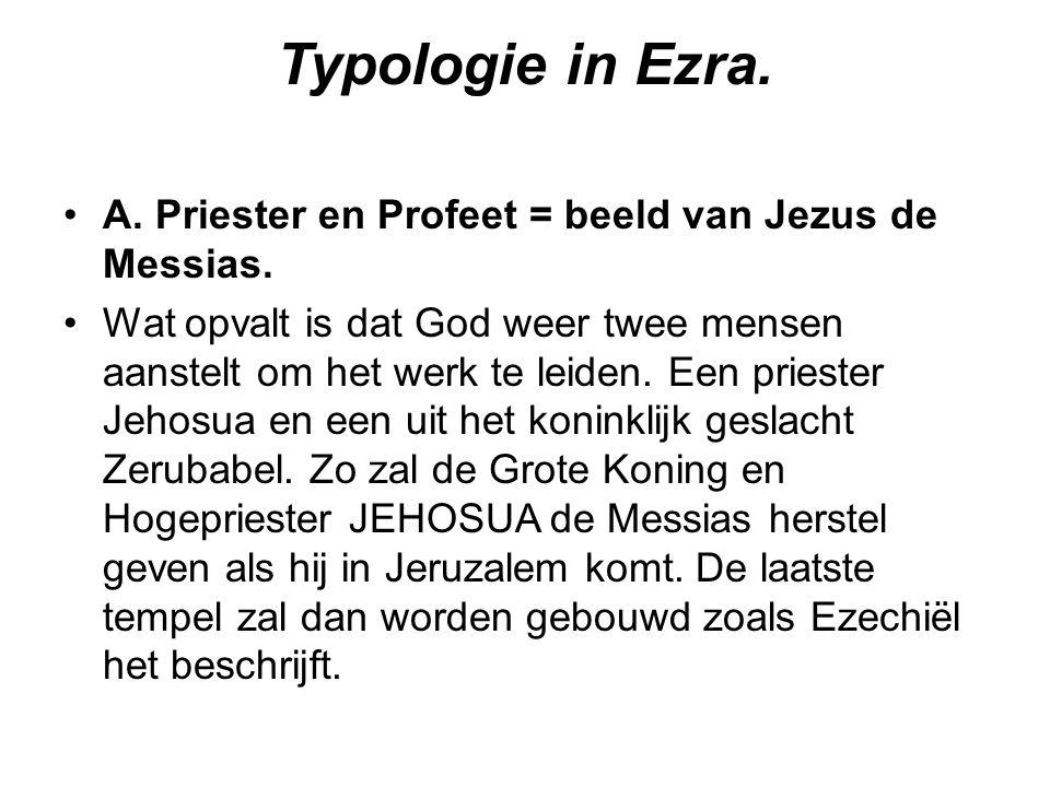 Typologie in Ezra. A. Priester en Profeet = beeld van Jezus de Messias. Wat opvalt is dat God weer twee mensen aanstelt om het werk te leiden. Een pri