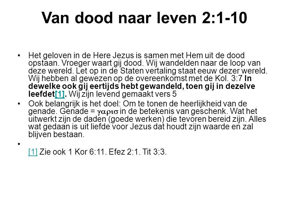 Van dood naar leven 2:1-10 Het geloven in de Here Jezus is samen met Hem uit de dood opstaan. Vroeger waart gij dood. Wij wandelden naar de loop van d