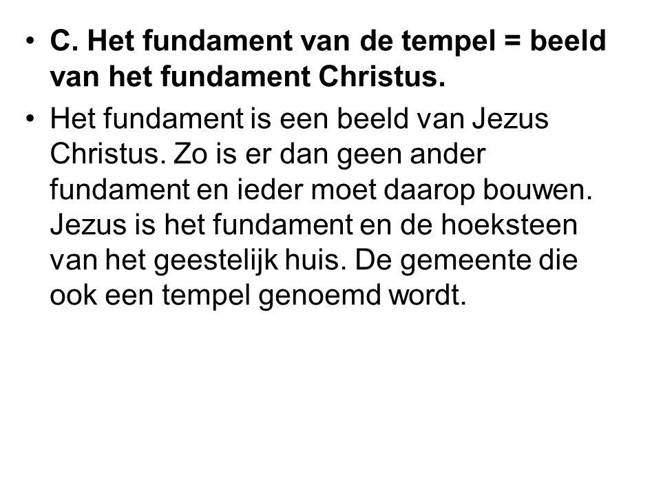 C. Het fundament van de tempel = beeld van het fundament Christus. Het fundament is een beeld van Jezus Christus. Zo is er dan geen ander fundament en