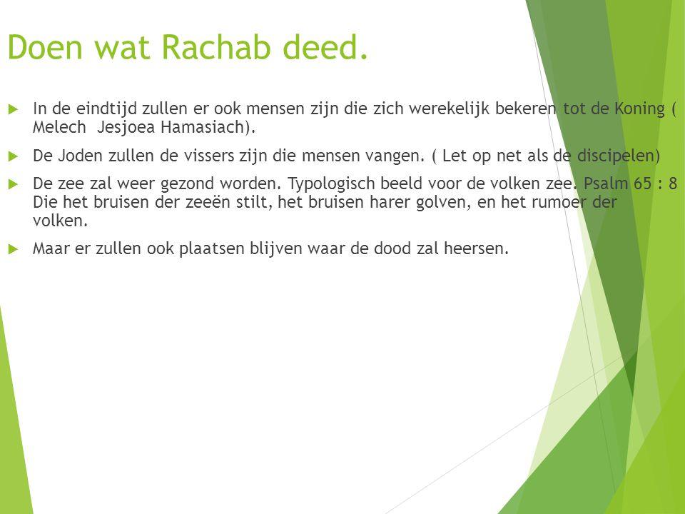 Doen wat Rachab deed.  In de eindtijd zullen er ook mensen zijn die zich werekelijk bekeren tot de Koning ( Melech Jesjoea Hamasiach).  De Joden zul