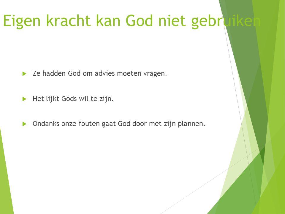 Eigen kracht kan God niet gebruiken  Ze hadden God om advies moeten vragen.  Het lijkt Gods wil te zijn.  Ondanks onze fouten gaat God door met zij