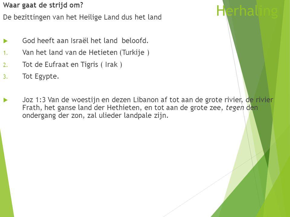 Herhaling Waar gaat de strijd om? De bezittingen van het Heilige Land dus het land  God heeft aan Israël het land beloofd. 1. Van het land van de Het