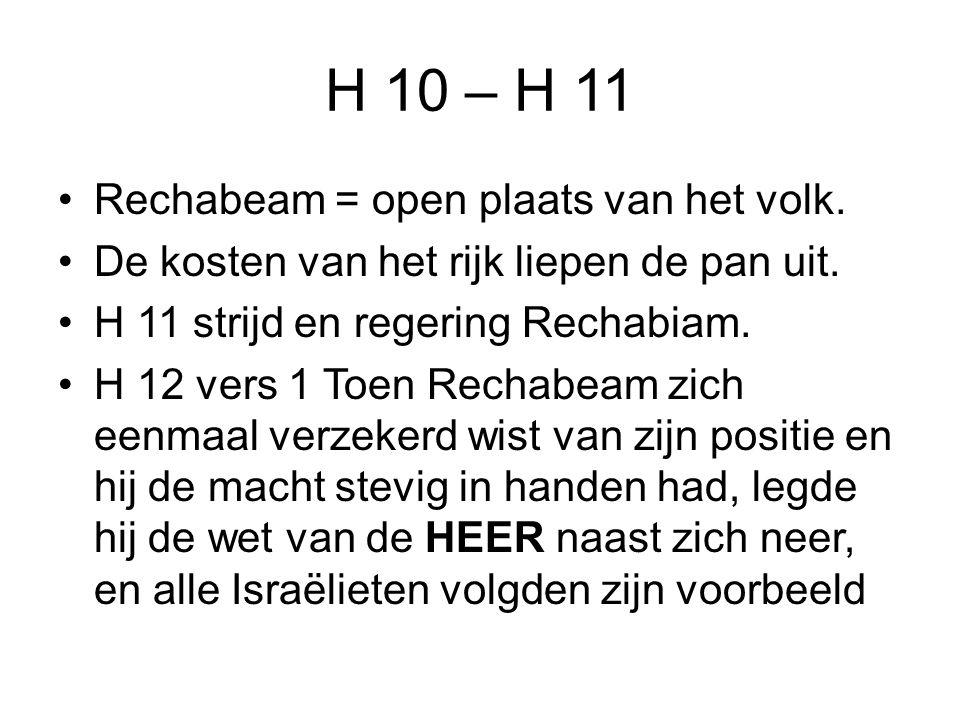 H 10 – H 11 Rechabeam = open plaats van het volk.De kosten van het rijk liepen de pan uit.